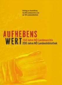 AUFHEBENS WERT. 150 Jahre NÖ Landesarchiv / 200 Jahre NÖ Landesbibliothek